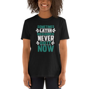 Sometimes later becomes never – Camiseta unisex Gildan kp64000